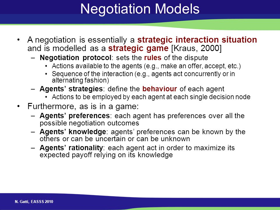 Negotiation Models A negotiation is essentially a strategic interaction situation and is modelled as a strategic game [Kraus, 2000]